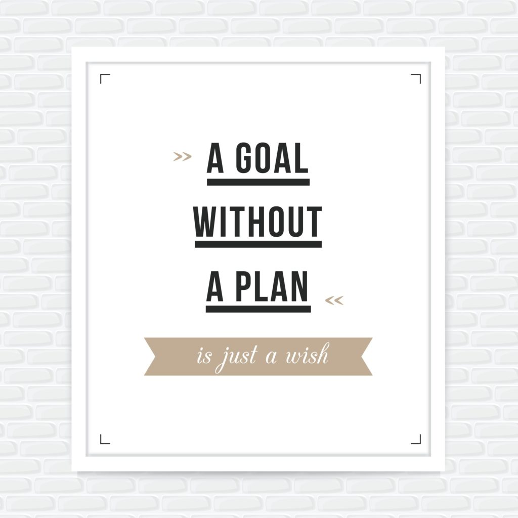 Make sure you underpin your goals with clear, realistic plans
